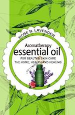 Essential Oils for Beauty& Skin Care, the Home, Health and Healing