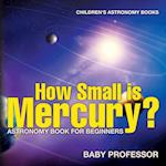 How Small is Mercury? Astronomy Book for Beginners | Children's Astronomy Books