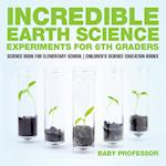 Incredible Earth Science Experiments for 6th Graders - Science Book for Elementary School   Children's Science Education books