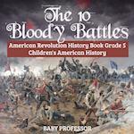 The 10 Bloody Battles - American Revolution History Book Grade 5   Children's American History