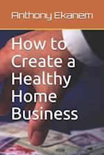 How to Create a Healthy Home Business
