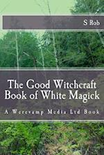 The Good Witchcraft Book of White Magick