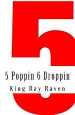 5 Poppin 6 Droppin