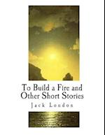 To Build a Fire and Other Short Stories
