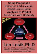 Using Prognostic Evidence and a Victim-Based Crime Scene Analysis to Predict Terrorists with Certainty