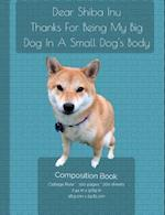 Dear Shiba Inu -Thanks for Being My Big Dog in a Small Dog's Body - Composition Notebook