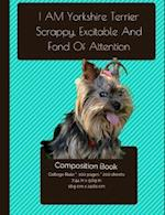I Am Yorkshire Terrier - Scrappy, Excitable, and Fond of Attention - Composition Notebook