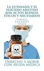La Eutanasia y El Suicidio Asistido Son Actos Buenos, Eticos y Necesarios