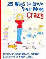 25 Ways to Drive Your Mom Crazy
