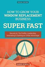 How to Grow Your Window Replacement Business Super Fast