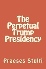 The Perpetual Trump Presidency