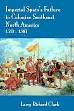 Imperial Spain's Failure to Colonize Southeast North America 1513-1587
