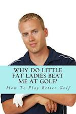 Why Do Little Fat Ladies Beat Me at Golf?
