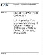 Building Partner Capacity U.S. Agencies Can Improve Monitoring of Counter-Firearms Trafficking Efforts in Belize, Guatemala, and Mexico
