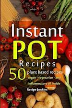 Instant Pot Recipes - 50 Plant Based Recipes - Vegan - Vegetarian - Anti - Inflammatory All Inside!