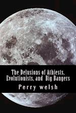 The Delusions of Athiests, Evolutionists, and Big Bangers