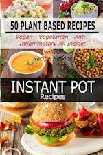 Instant Pot Recipes - Vol #2 - 50 Plant Based Recipes - Vegan- Vegetarian - Anti - Inflammatory All Inside!