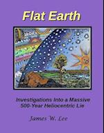 Flat Earth; Investigations Into a Massive 500-Year Heliocentric Lie