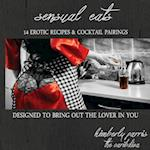 Sensual Eats - 14 Erotic Recipes and Cocktail Pairings, Designed to Bring Out Th