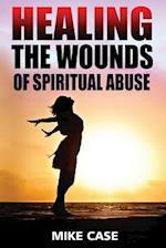 Healing the Wounds of Spiritual Abuse