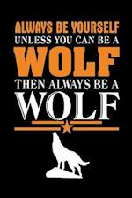 Always Be Yourself Unless You Can Be a Wolf Then Always Be a Wolf