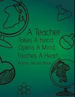 A Teacher Takes a Hand, Opens a Mind, Touches a Heart. Teacher Record Book