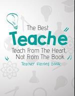 The Best Teacher Teach from the Heart, Not from the Book. Teacher Record Book