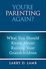 YOU'RE PARENTING AGAIN?: What You Should Know About Raising Your Grandchildren