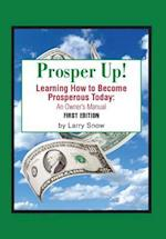 Prosper Up!: Learning How to Become Prosperous Today: