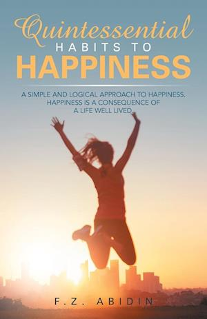 Quintessential Habits to Happiness: A Simple and Logical Approach to Happiness