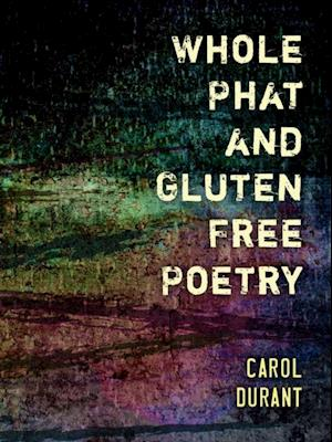 Whole Phat and Gluten Free Poetry af Carol Durant