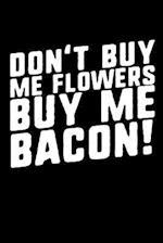 Don't Buy Me Flowers Buy Me Bacon!