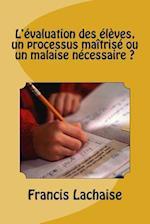 L'Evaluation Des Eleves, Un Processus Maitrise Ou Un Malaise Necessaire ?