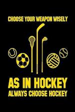 Choose Your Weapon Wisely as in Hockey Always Choose Hockey