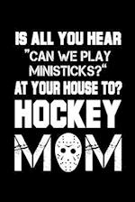 Is All You Hear Can We Play Ministicks? at Your House To? Hockey Mom