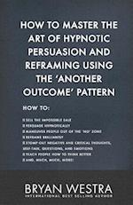 How to Master the Art of Hypnotic Persuasion and Reframing Using the Another Outcome Pattern