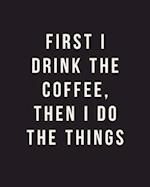 First I Drink the Coffee, Then I Do the Things