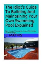 The Idiot's Guide to Building and Maintaining Your Own Swimming Pool