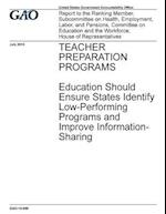Teacher Preparation Programs Education Should Ensure States Identify Low-Performing Programs and Improve Information-Sharing