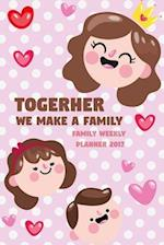 Togerher We Make a Family - Family Weekly Planner 2017