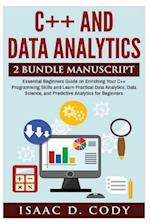 C++ and Data Analytics 2 Bundle Manuscript Essential Beginners Guide on Enriching Your C++ Programming Skills and Learn Practical Data Analytics, Data