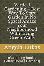 Vertical Gardening - Best Way to Start Garden in No Space! Amaze Your Neighborhood with Living Green Walls