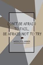 Don't Be Afraid to Fail, Be Afraid Not to Try Weekly Planner