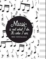 Music Is Not What I Do, It's Who I Am Music Paper Notebook