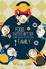 My Recipe Journal Food Tastes Better When You Eat It with Your Family