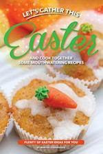 Let's Gather This Easter and Cook Together Some Mouthwatering Recipes