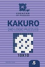 Creator of Puzzles - Kakuro 240 Logic Puzzles 10x10 (Volume 5)