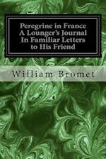 Peregrine in France a Lounger's Journal in Familiar Letters to His Friend af William Bromet