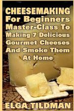 Cheesemaking for Beginners Master-Class to Making 7 Delicious Gourmet Cheese and Smoke It at Home