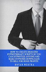 How to Create High-End Hypnotherapy Scripts So You Can Hypnotize Anyone and Make Hypnosis Downloads to Sell for Huge Profits